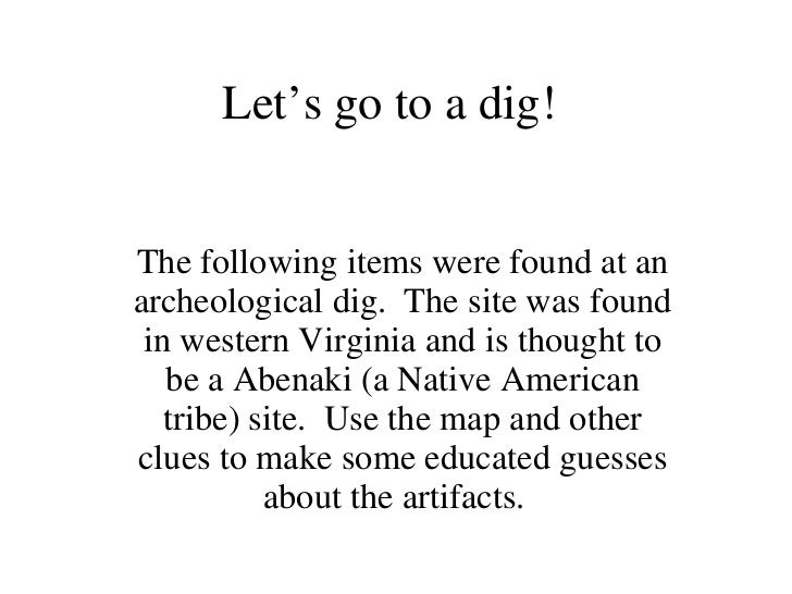 Let's go to a dig! The following items were found at an archeological dig.  The site was found in western Virginia and is ...