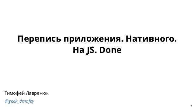 Перепись приложения. Нативного.Перепись приложения. Нативного. На JS. DoneНа JS. Done Тимофей Лавренюк @geek_timofey 1