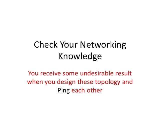 Check Your Networking       KnowledgeYou receive some undesirable resultwhen you design these topology and          Ping e...