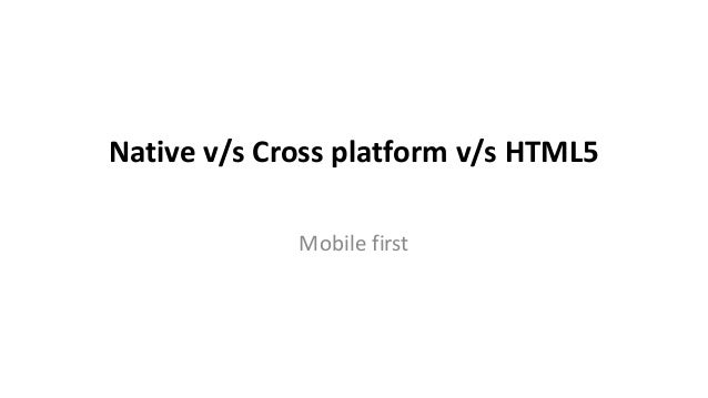 Native v/s Cross platform v/s HTML5             Mobile first