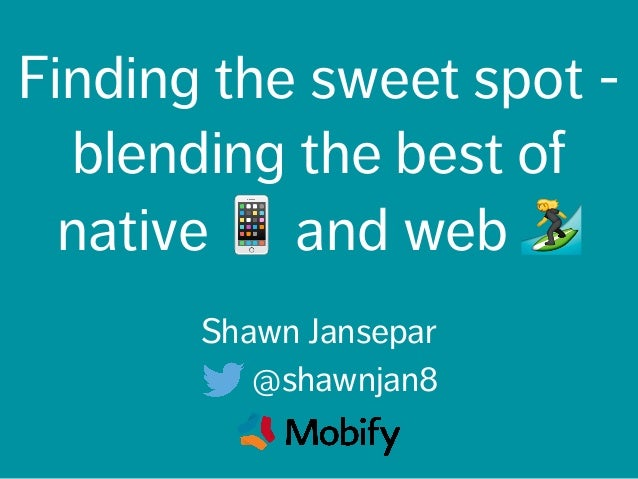 Finding the sweet spot - blending the best of native 📱 and web 🏄 Shawn Jansepar @shawnjan8