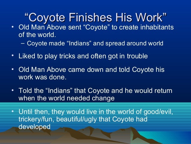 coyote finishes his work Retelling of coyote finishes his work and the old man was able to, and he believed the old man told him his work was done here, and the coyote left.
