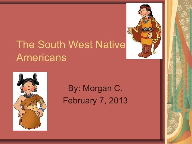 The South West NativeAmericans         By: Morgan C.        February 7, 2013