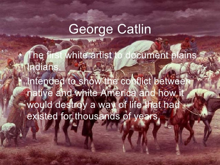 George Catlin <ul><li>The first white artist to document plains Indians. </li></ul><ul><li>Intended to show the conflict b...