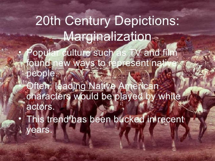 20th Century Depictions: Marginalization <ul><li>Popular culture such as TV and film found new ways to represent native pe...
