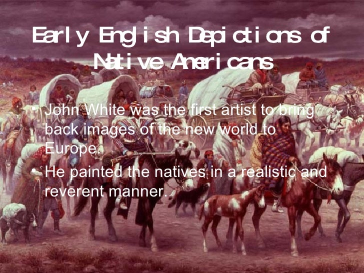 Early English Depictions of Native Americans <ul><li>John White was the first artist to bring back images of the new world...