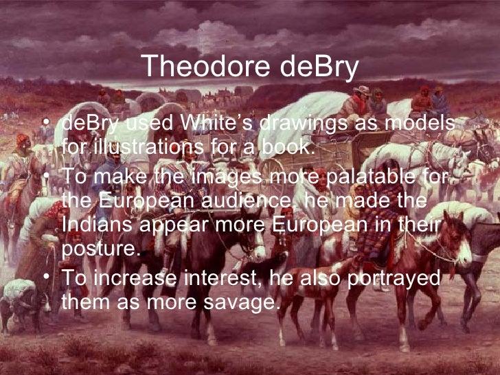 Theodore deBry <ul><li>deBry used White's drawings as models for illustrations for a book. </li></ul><ul><li>To make the i...