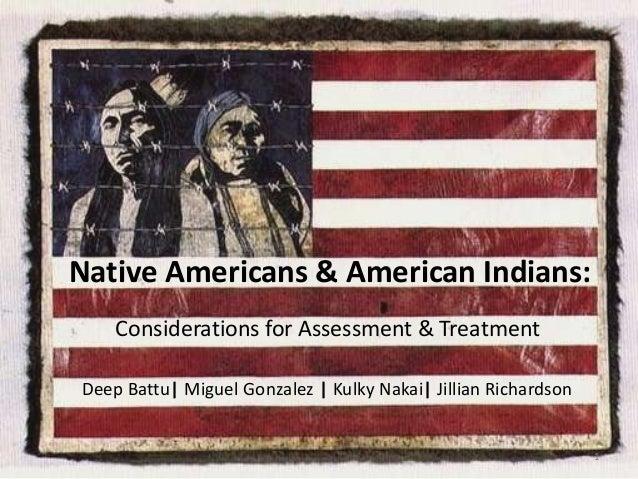 Native Americans & American Indians: Considerations for Assessment & Treatment Deep Battu| Miguel Gonzalez | Kulky Nakai| ...