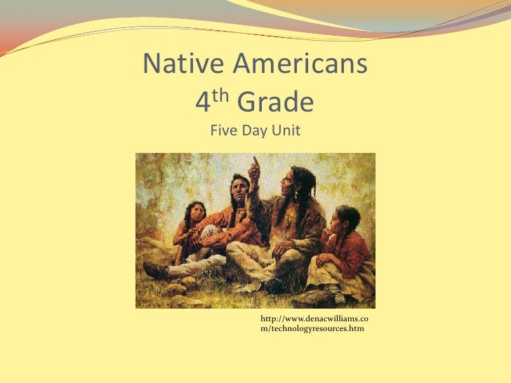 Native Americans4th GradeFive Day Unit<br />http://www.denacwilliams.com/technologyresources.htm<br />