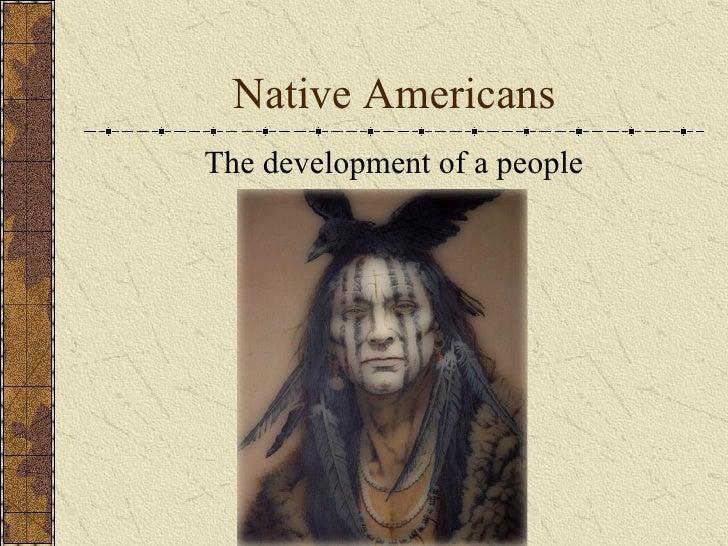 Native Americans <ul><li>The development of a people </li></ul>