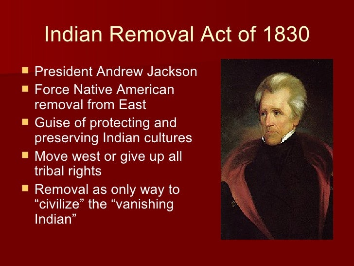 did andrew jacksons removal act benefit The indian removal act of 1830 was the only way to protect native americans from annihilation at the hands of white settlers no: historian and anthropologist anthony f c wallace contends that andrew jackson oversaw a.