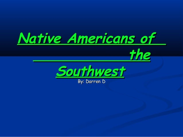 Native Americans of               the     Southwest        By: Darren D