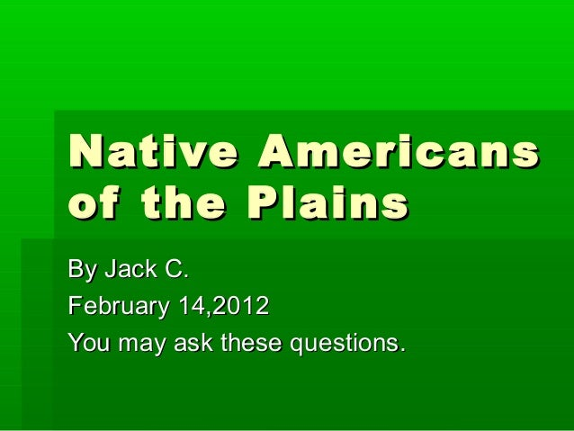Native Americansof the PlainsBy Jack C.February 14,2012You may ask these questions.