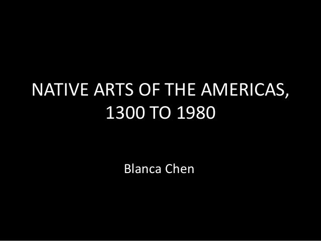 NATIVE ARTS OF THE AMERICAS, 1300 TO 1980 Blanca Chen