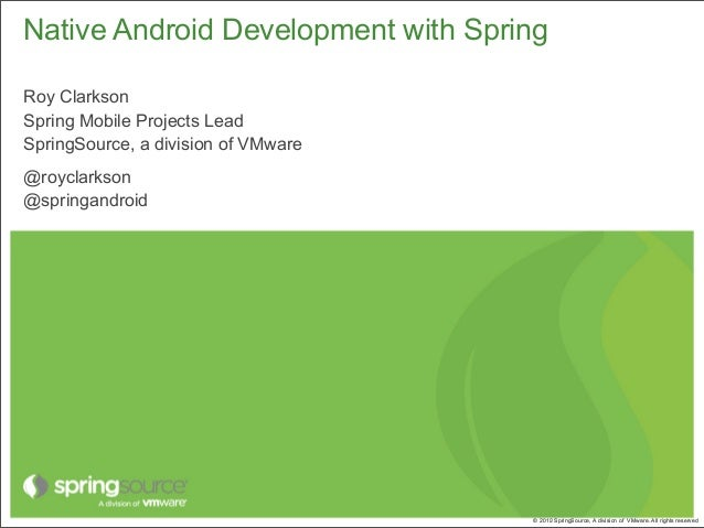 Native Android Development with SpringRoy ClarksonSpring Mobile Projects LeadSpringSource, a division of VMware@royclarkso...