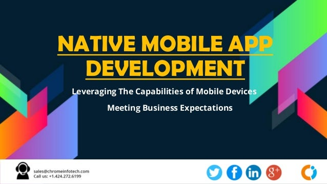 NATIVE MOBILE APP DEVELOPMENT Leveraging The Capabilities of Mobile Devices Meeting Business Expectations