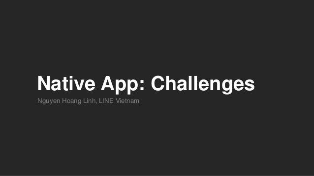 Native App: Challenges Nguyen Hoang Linh, LINE Vietnam