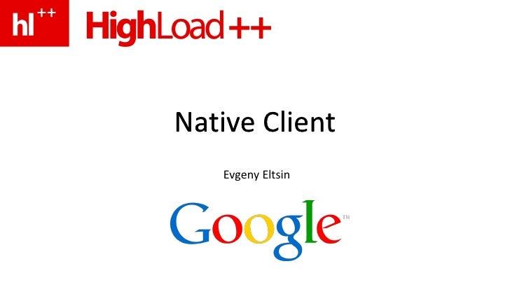 Native Client Native Client Evgeny Eltsin