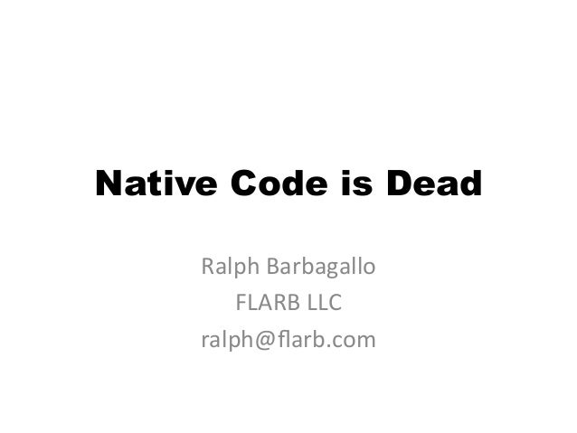 Native Code is Dead     Ralph	  Barbagallo	           FLARB	  LLC	       ralph@flarb.com