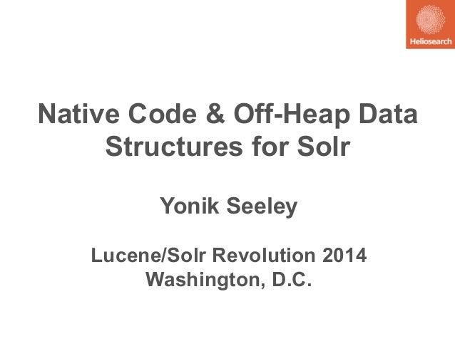 Native Code & Off-Heap Data  Structures for Solr  Yonik Seeley  Lucene/Solr Revolution 2014  Washington, D.C.