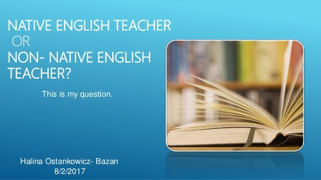 NATIVE ENGLISH TEACHER OR NON- NATIVE ENGLISH TEACHER? This is my question. Halina Ostankowicz- Bazan 8/2/2017
