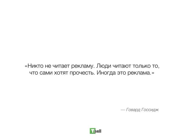 «Никто не читает рекламу. Люди читают только то, что сами хотят прочесть. Иногда это реклама.» — Говард Госсидж