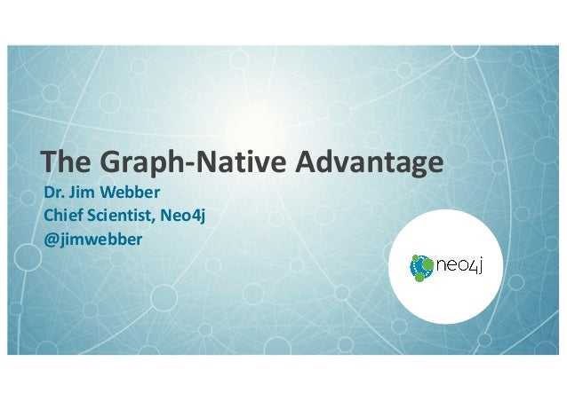 TheGraph-NativeAdvantage Dr.JimWebber ChiefScientist,Neo4j @jimwebber