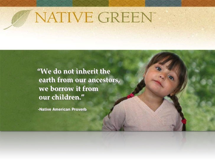 """""""We do not inherit the <br /> earth from our ancestors, <br /> we borrow it from <br /> our children.""""<br /> -Native Ameri..."""