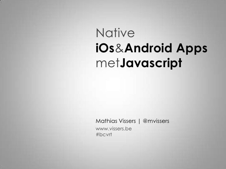 NativeiOs&Android Apps metJavascript<br />Mathias Vissers | @mvissers<br />www.vissers.be#bcvrt<br />