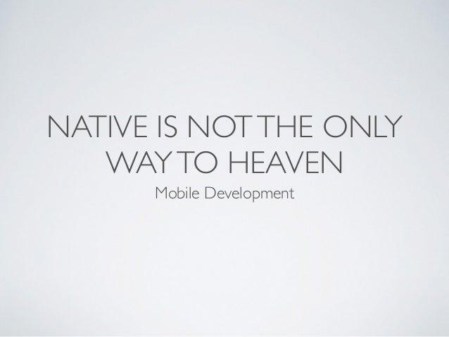 NATIVE IS NOTTHE ONLY WAYTO HEAVEN Mobile Development