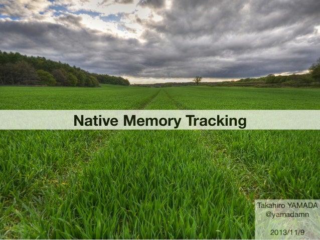 Native Memory Tracking  Takahiro YAMADA @yamadamn 2013/11/9
