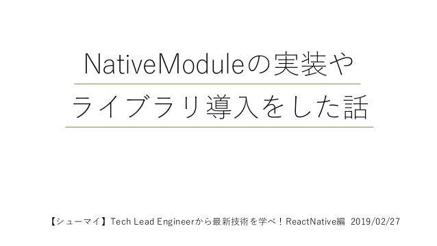 NativeModuleの実装や ライブラリ導入をした話 【シューマイ】Tech Lead Engineerから最新技術を学べ!ReactNative編 2019/02/27