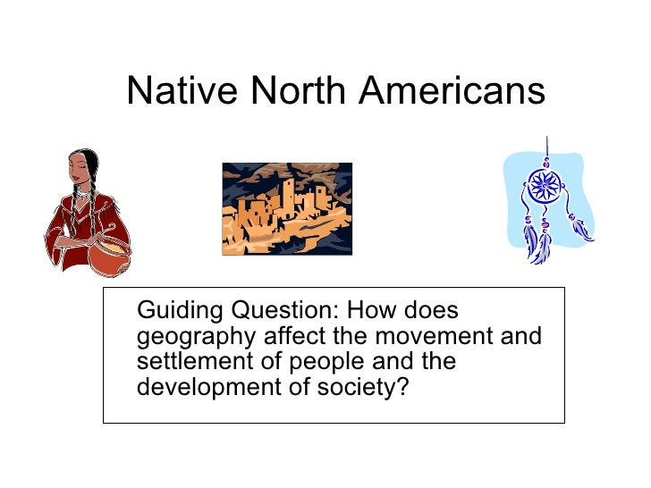 Native North Americans Guiding Question: How does geography affect the movement and settlement of people and the developme...