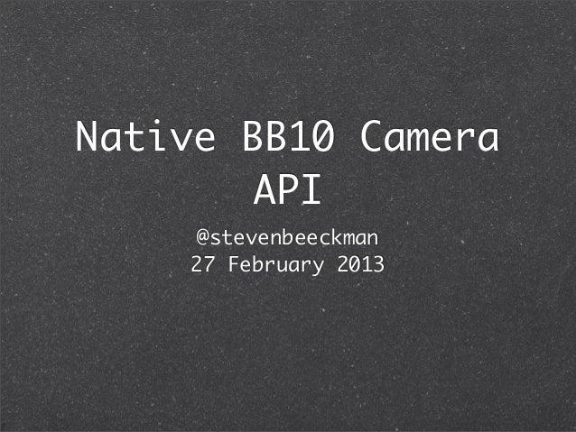 Native BB10 Camera       API    @stevenbeeckman    27 February 2013