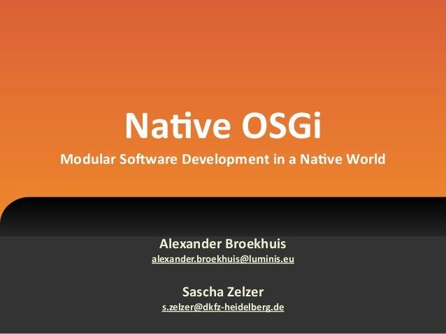 Na#ve  OSGi Modular  So1ware  Development  in  a  Na#ve  World Alexander  Broekhuis   alexander.broekhui...