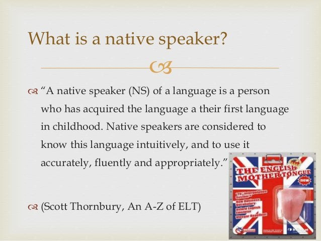 """  """"A native speaker (NS) of a language is a person who has acquired the language a their first language in childhood. Na..."""
