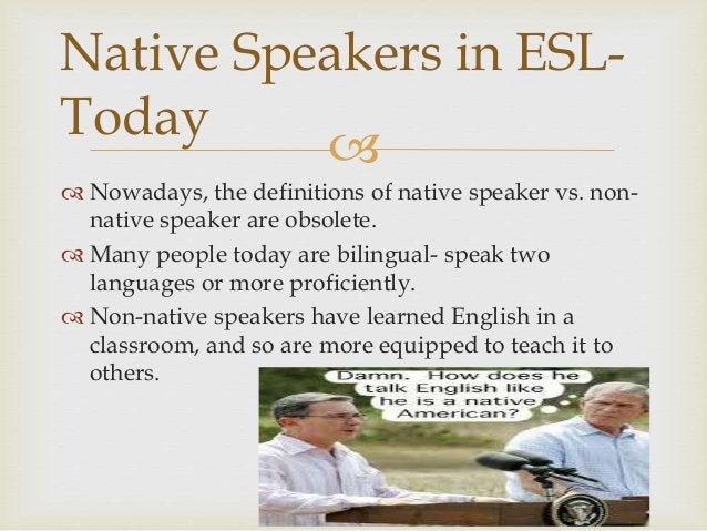   Nowadays, the definitions of native speaker vs. non- native speaker are obsolete.  Many people today are bilingual- s...
