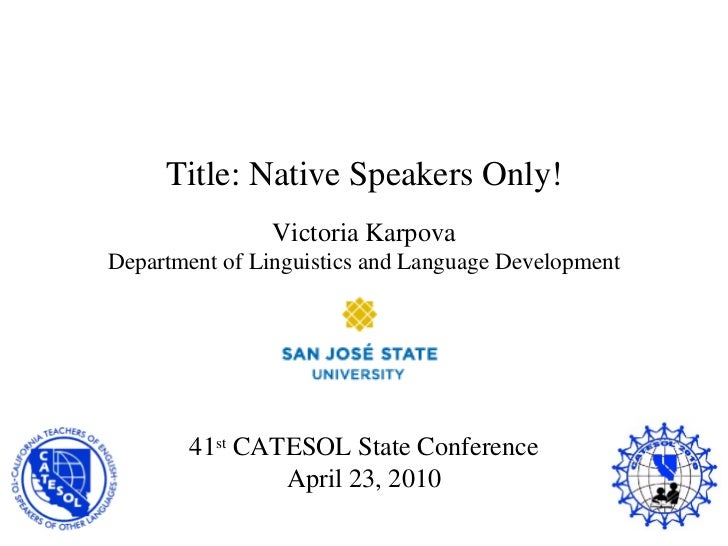 Title: Native Speakers Only! Victoria Karpova Department of Linguistics and Language Development 41 st  CATESOL State Conf...