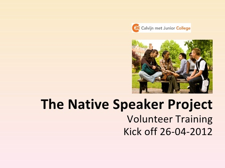 The Native Speaker Project             Volunteer Training            Kick off 26-04-2012