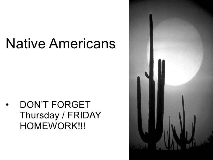 Native Americans <ul><li>DON'T FORGET Thursday / FRIDAY HOMEWORK!!! </li></ul>