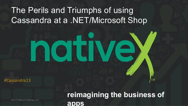 reimagining the business ofapps#Cassandra13  ©2013 NativeX Holdings, LLCThe Perils and Triumphs of usingCassandra at a...