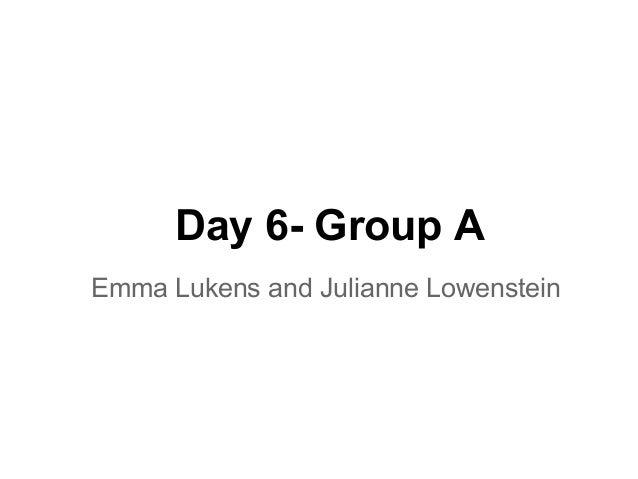 Day 6- Group AEmma Lukens and Julianne Lowenstein