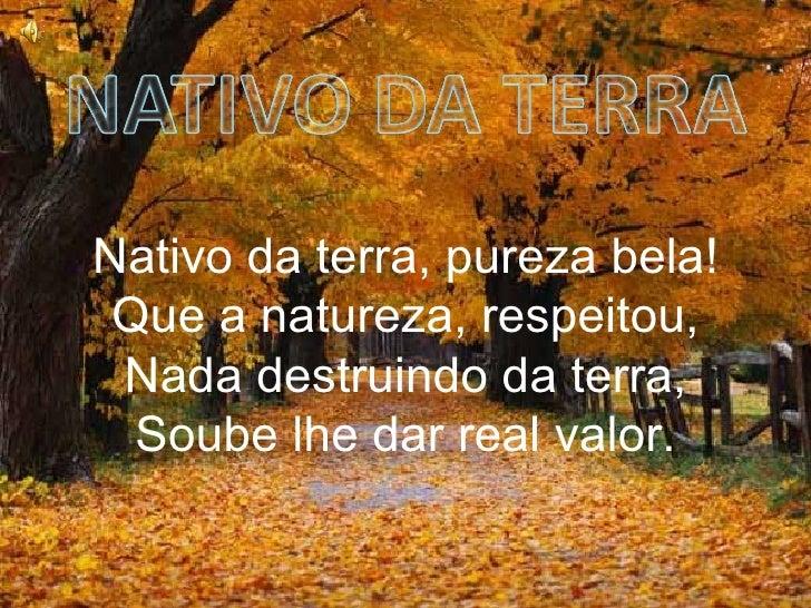 Nativo da terra, pureza bela! Que a natureza, respeitou, Nada destruindo da terra, Soube lhe dar real valor.