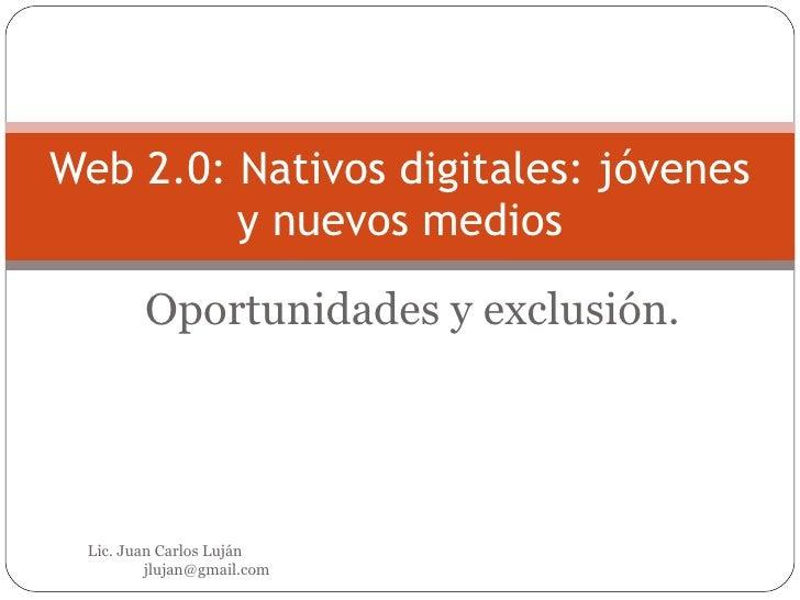 Oportunidades y exclusión. Web 2.0: Nativos digitales: jóvenes y nuevos medios Lic. Juan Carlos Luján  [email_address]
