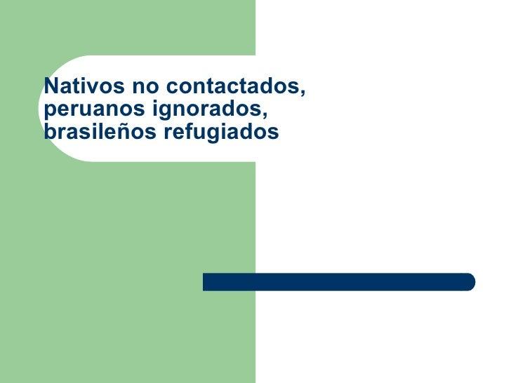 Nativos no contactados, peruanos ignorados, brasileños refugiados