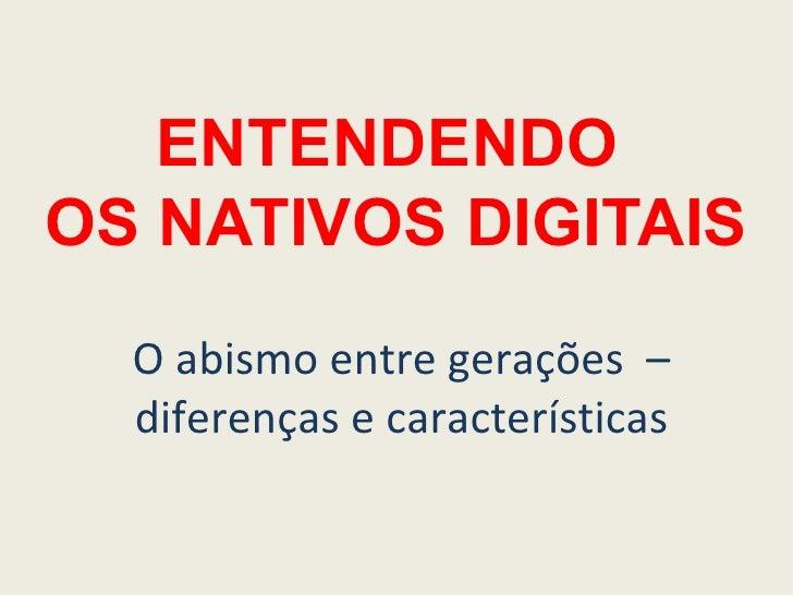 ENTENDENDO  OS NATIVOS DIGITAIS O abismo entre gerações  – diferenças e características
