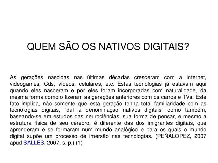 QUEM SÃO OS NATIVOS DIGITAIS?As gerações nascidas nas últimas décadas cresceram com a internet,videogames, Cds, vídeos, ce...
