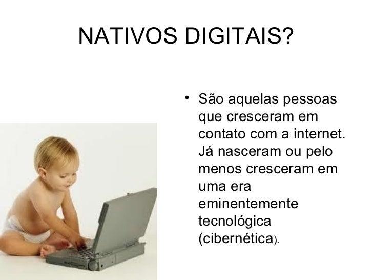 NATIVOS DIGITAIS?        • São aquelas pessoas          que cresceram em          contato com a internet.          Já nasc...