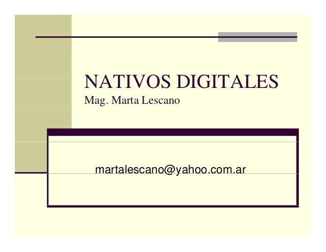 NATIVOS DIGITALESNATIVOS DIGITALES Mag. Marta Lescano martalescano@yahoo.com.ara ta esca o@ya oo co a
