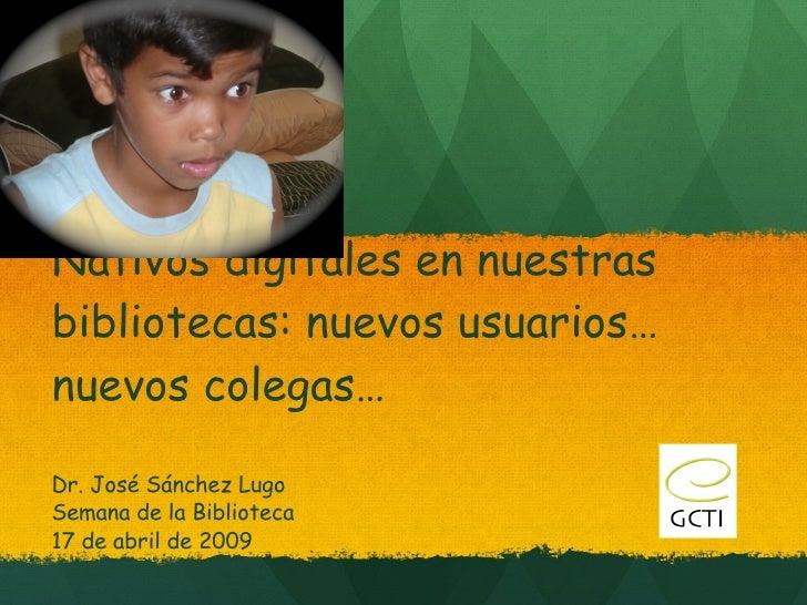 Nativos digitales en nuestras bibliotecas: nuevos usuarios…nuevos colegas… Dr. José Sánchez Lugo Semana de la Biblioteca 1...